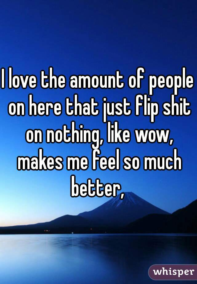 I love the amount of people on here that just flip shit on nothing, like wow, makes me feel so much better,