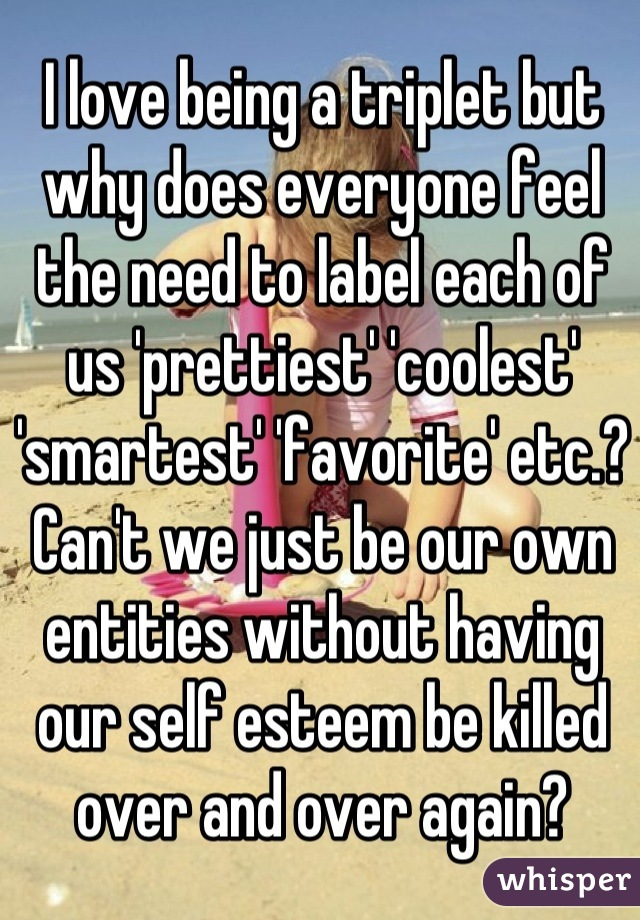 I love being a triplet but why does everyone feel the need to label each of us 'prettiest' 'coolest' 'smartest' 'favorite' etc.? Can't we just be our own entities without having our self esteem be killed over and over again?
