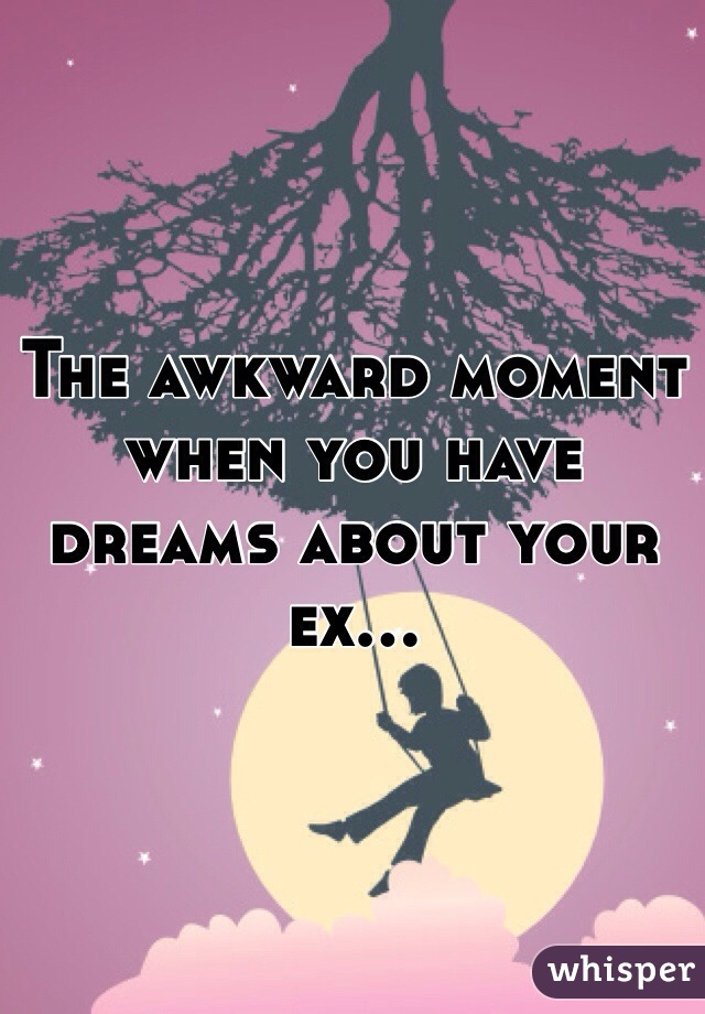 The awkward moment when you have dreams about your ex...