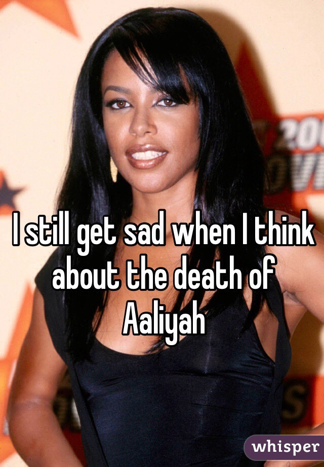 I still get sad when I think about the death of  Aaliyah