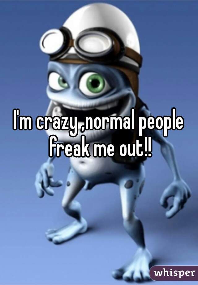 I'm crazy ,normal people freak me out!!