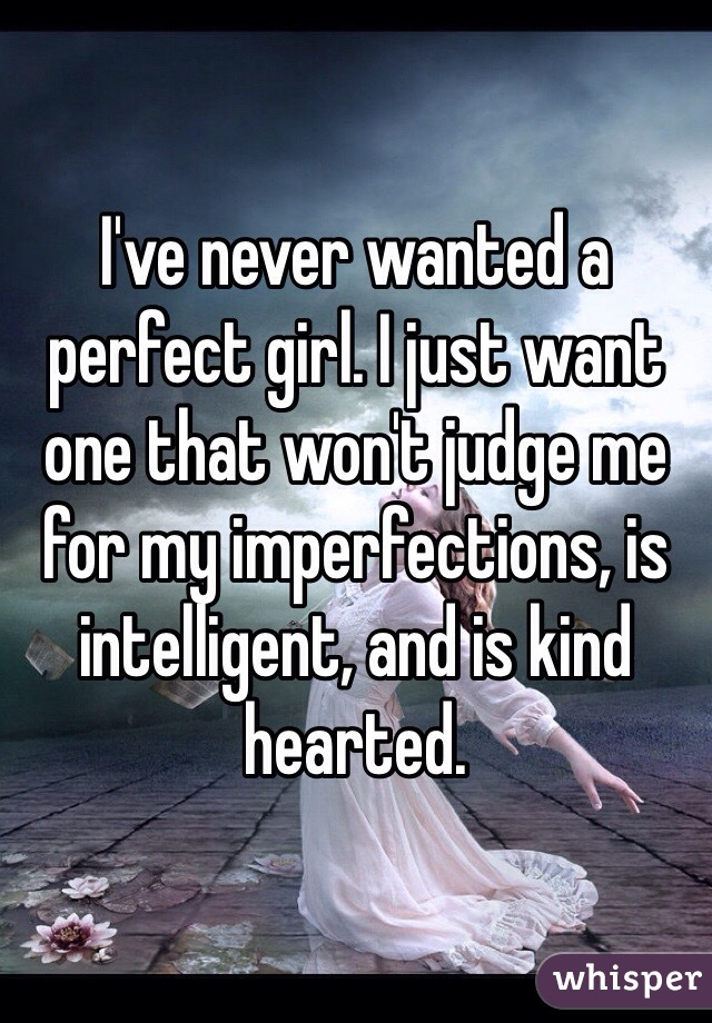 I've never wanted a perfect girl. I just want one that won't judge me for my imperfections, is intelligent, and is kind hearted.