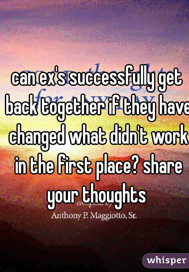can ex's successfully get back together if they have changed what didn't work in the first place? share your thoughts