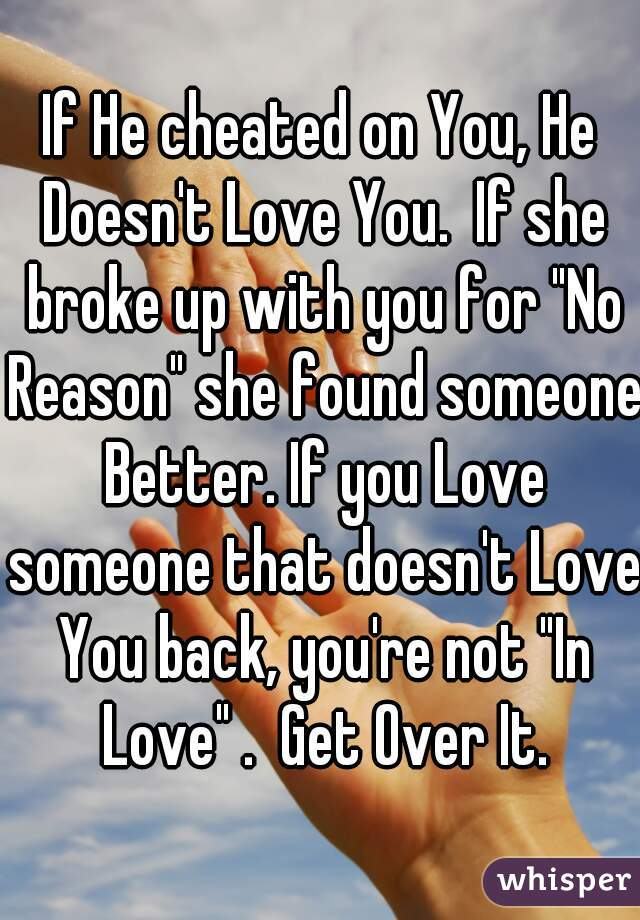 "If He cheated on You, He Doesn't Love You.  If she broke up with you for ""No Reason"" she found someone Better. If you Love someone that doesn't Love You back, you're not ""In Love"" .  Get Over It."