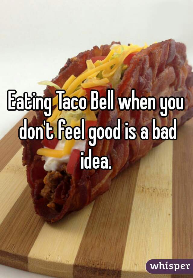 Eating Taco Bell when you don't feel good is a bad idea.