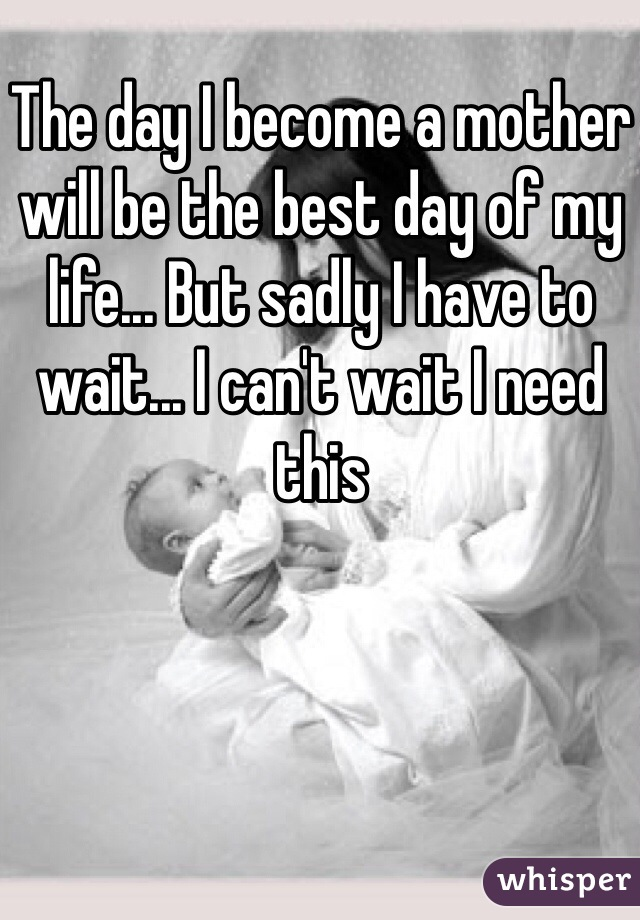The day I become a mother will be the best day of my life... But sadly I have to wait... I can't wait I need this