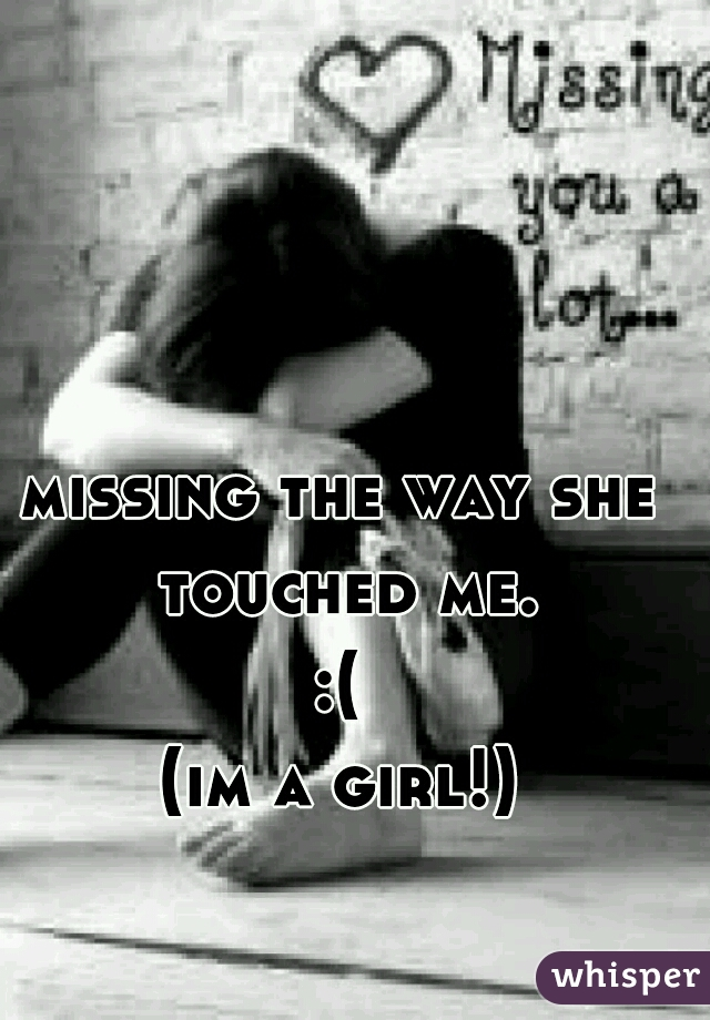 missing the way she touched me. :( (im a girl!)