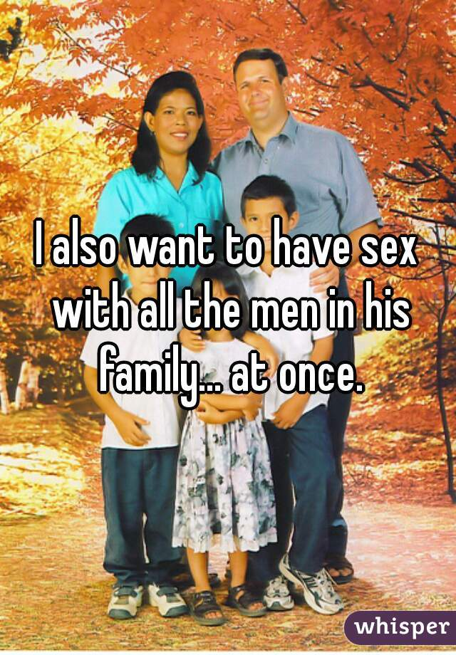 I also want to have sex with all the men in his family... at once.