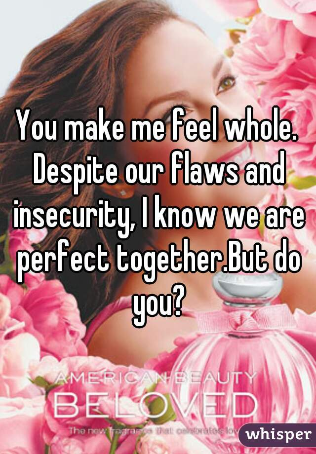 You make me feel whole. Despite our flaws and insecurity, I know we are perfect together.But do you?