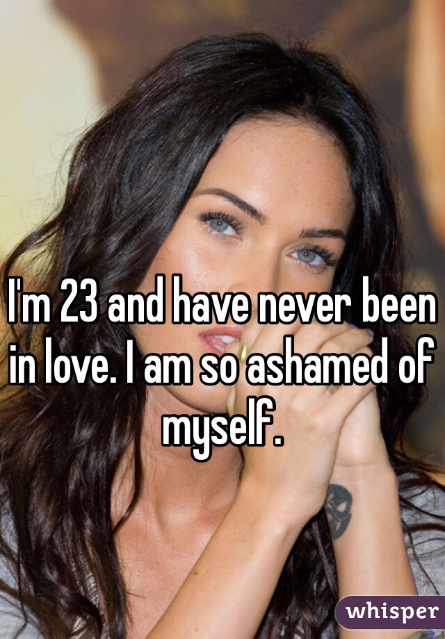 I'm 23 and have never been in love. I am so ashamed of myself.