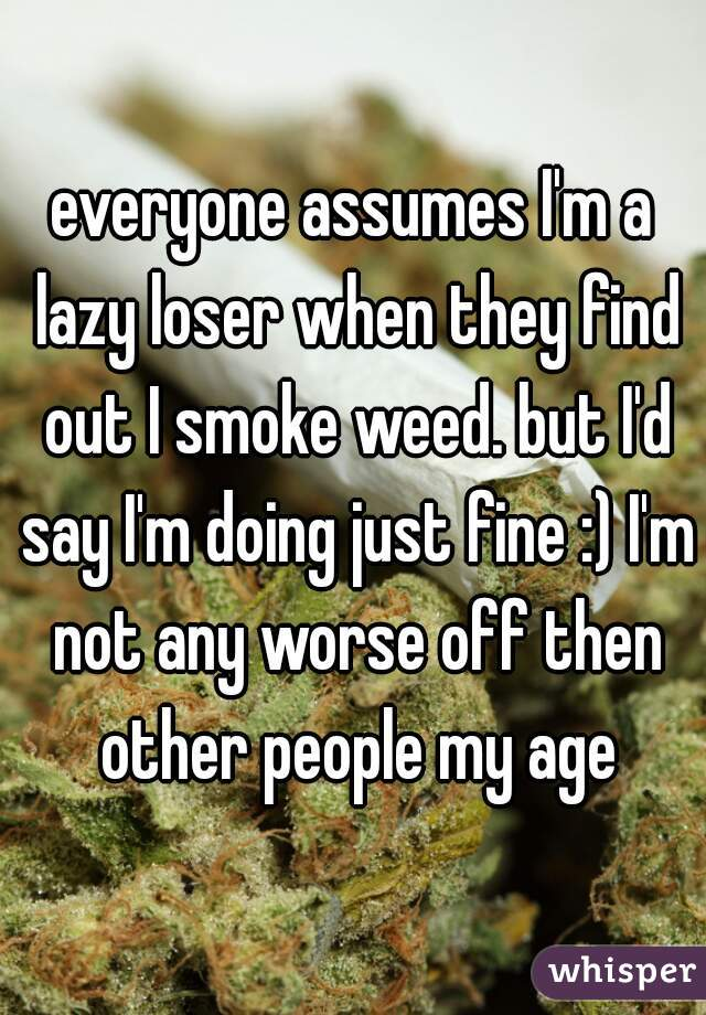 everyone assumes I'm a lazy loser when they find out I smoke weed. but I'd say I'm doing just fine :) I'm not any worse off then other people my age