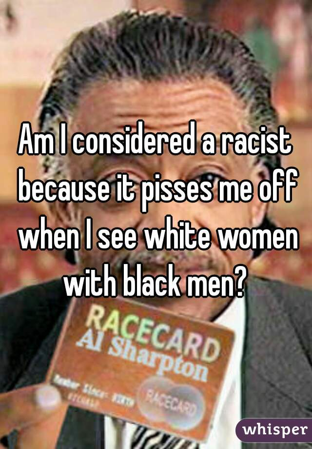 Am I considered a racist because it pisses me off when I see white women with black men?
