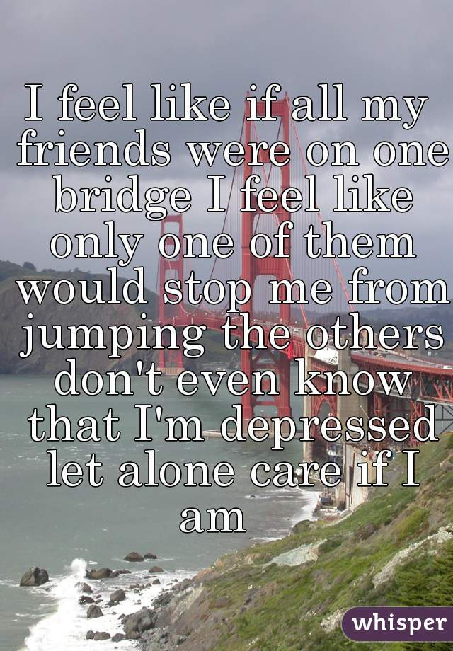 I feel like if all my friends were on one bridge I feel like only one of them would stop me from jumping the others don't even know that I'm depressed let alone care if I am