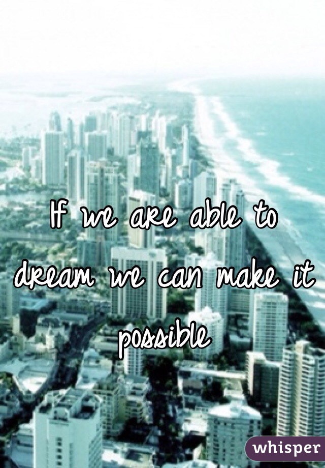 If we are able to dream we can make it possible