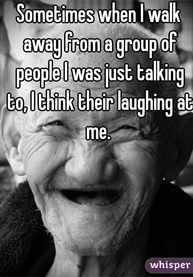 Sometimes when I walk away from a group of people I was just talking to, I think their laughing at me.