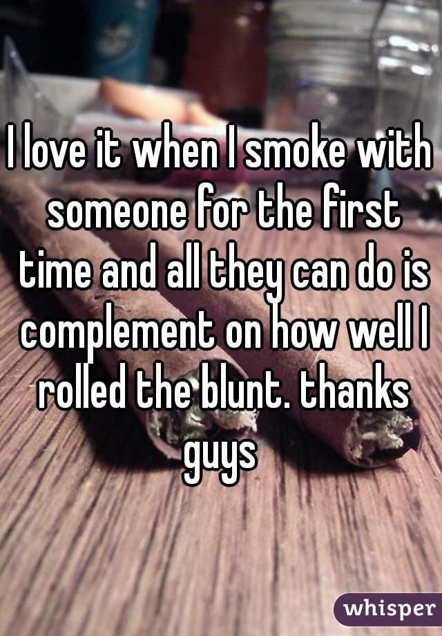 I love it when I smoke with someone for the first time and all they can do is complement on how well I rolled the blunt. thanks guys