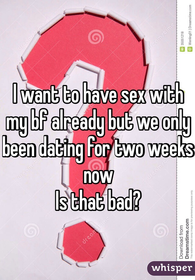 I want to have sex with my bf already but we only been dating for two weeks now  Is that bad?