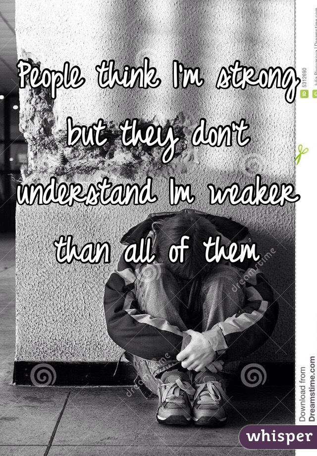 People think I'm strong but they don't understand Im weaker than all of them
