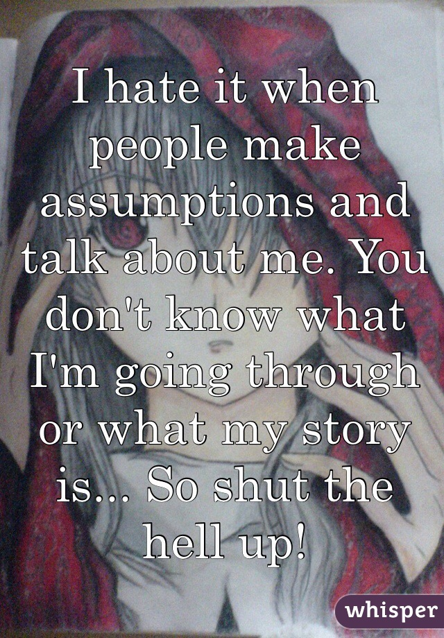 I hate it when people make assumptions and talk about me. You don't know what I'm going through or what my story is... So shut the hell up!