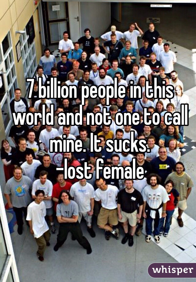 7 billion people in this world and not one to call mine. It sucks.  -lost female