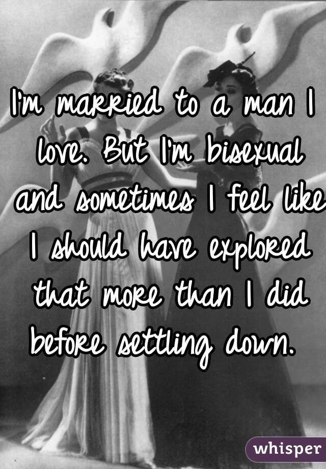 I'm married to a man I love. But I'm bisexual and sometimes I feel like I should have explored that more than I did before settling down.