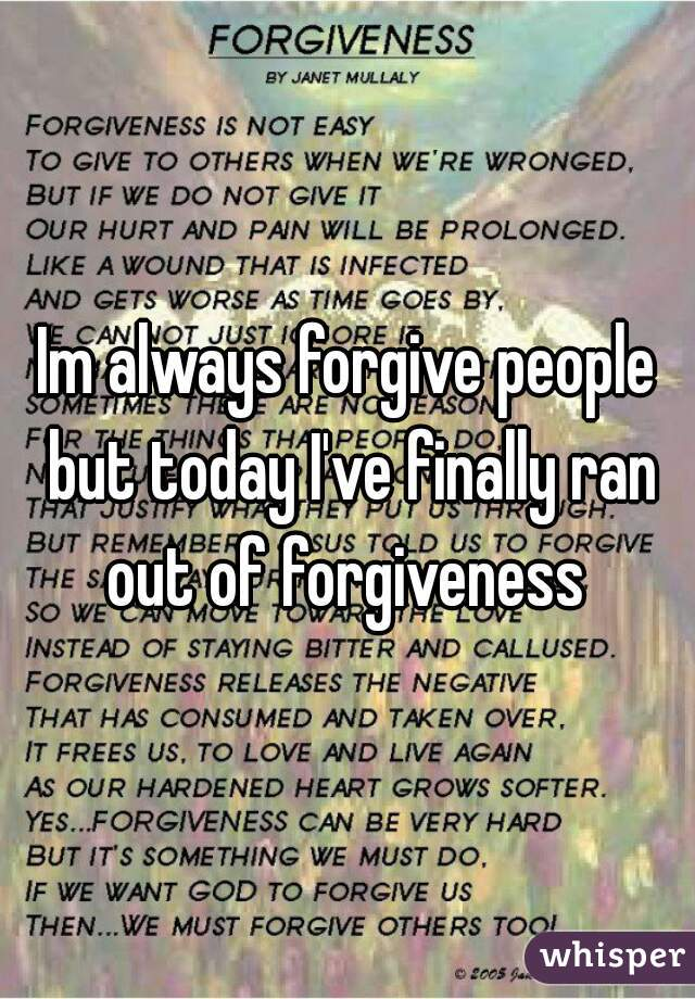 Im always forgive people but today I've finally ran out of forgiveness