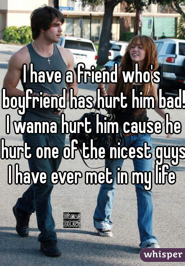 I have a friend who's boyfriend has hurt him bad! I wanna hurt him cause he hurt one of the nicest guys I have ever met in my life