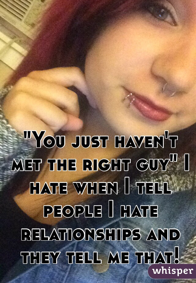 """""""You just haven't met the right guy"""" I hate when I tell people I hate relationships and they tell me that!"""