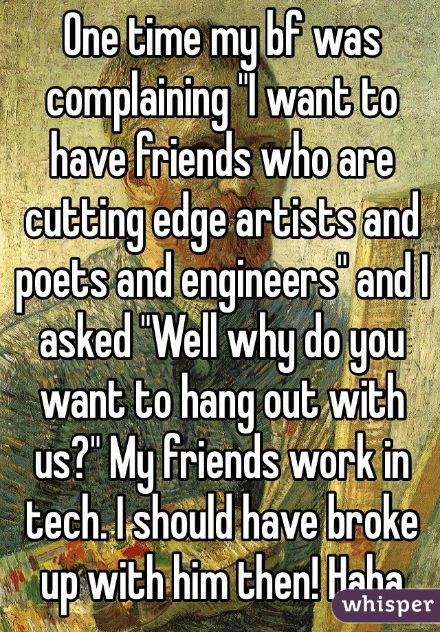 """One time my bf was complaining """"I want to have friends who are cutting edge artists and poets and engineers"""" and I asked """"Well why do you want to hang out with us?"""" My friends work in tech. I should have broke up with him then! Haha"""