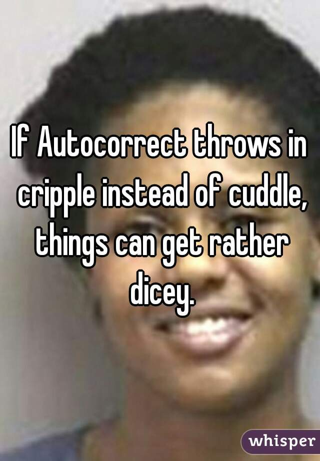 If Autocorrect throws in cripple instead of cuddle, things can get rather dicey.
