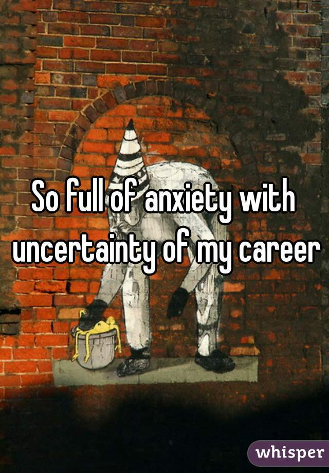 So full of anxiety with uncertainty of my career