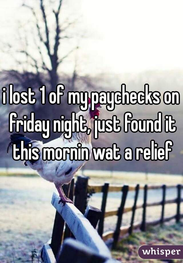 i lost 1 of my paychecks on friday night, just found it this mornin wat a relief