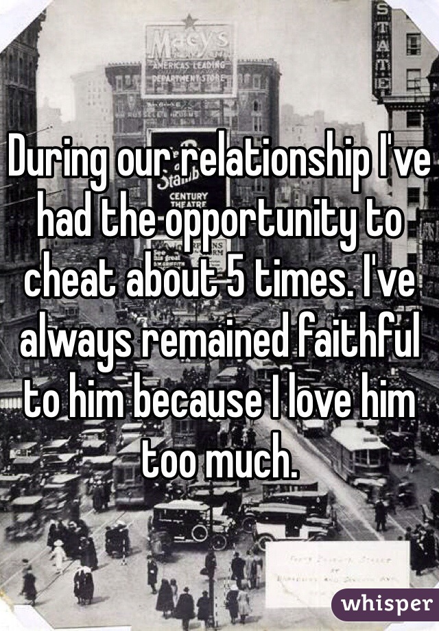 During our relationship I've had the opportunity to cheat about 5 times. I've always remained faithful to him because I love him too much.