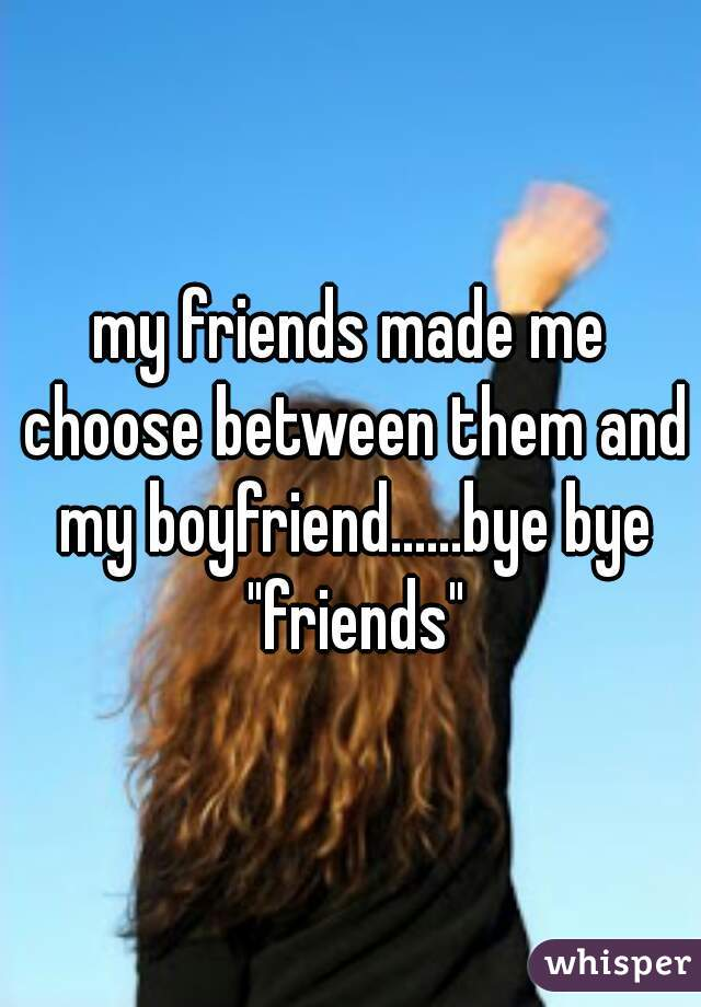 "my friends made me choose between them and my boyfriend......bye bye ""friends"""