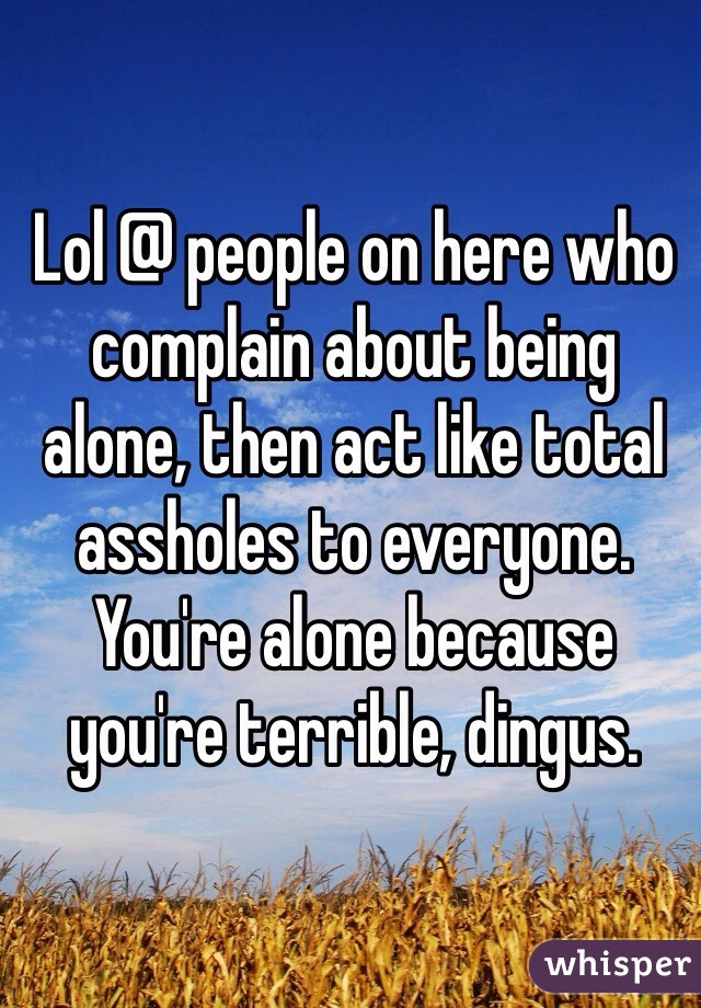 Lol @ people on here who complain about being alone, then act like total assholes to everyone. You're alone because you're terrible, dingus.