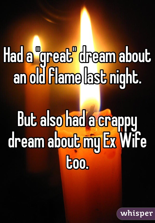 "Had a ""great"" dream about an old flame last night.  But also had a crappy dream about my Ex Wife too."