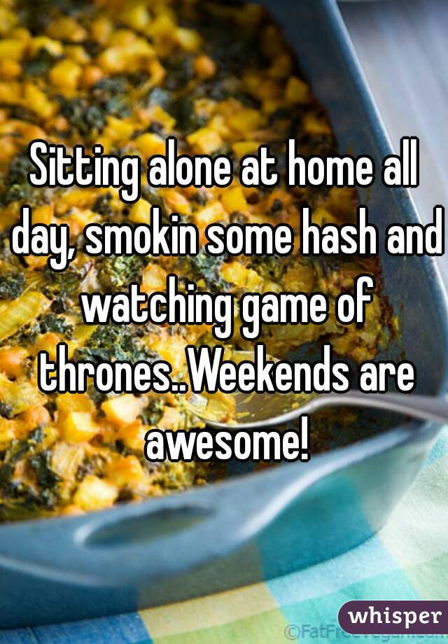 Sitting alone at home all day, smokin some hash and watching game of thrones..Weekends are awesome!