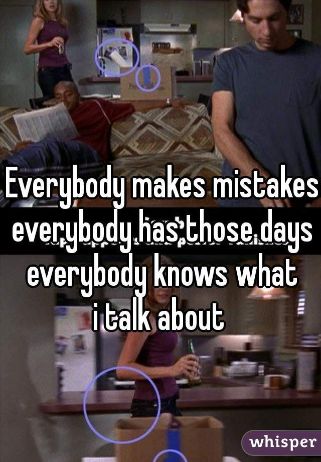 Everybody makes mistakes everybody has those days everybody knows what i talk about