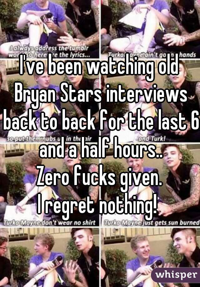 I've been watching old Bryan Stars interviews back to back for the last 6 and a half hours.. Zero fucks given. I regret nothing!