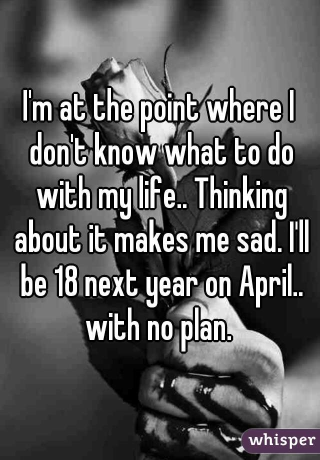 I'm at the point where I don't know what to do with my life.. Thinking about it makes me sad. I'll be 18 next year on April.. with no plan.