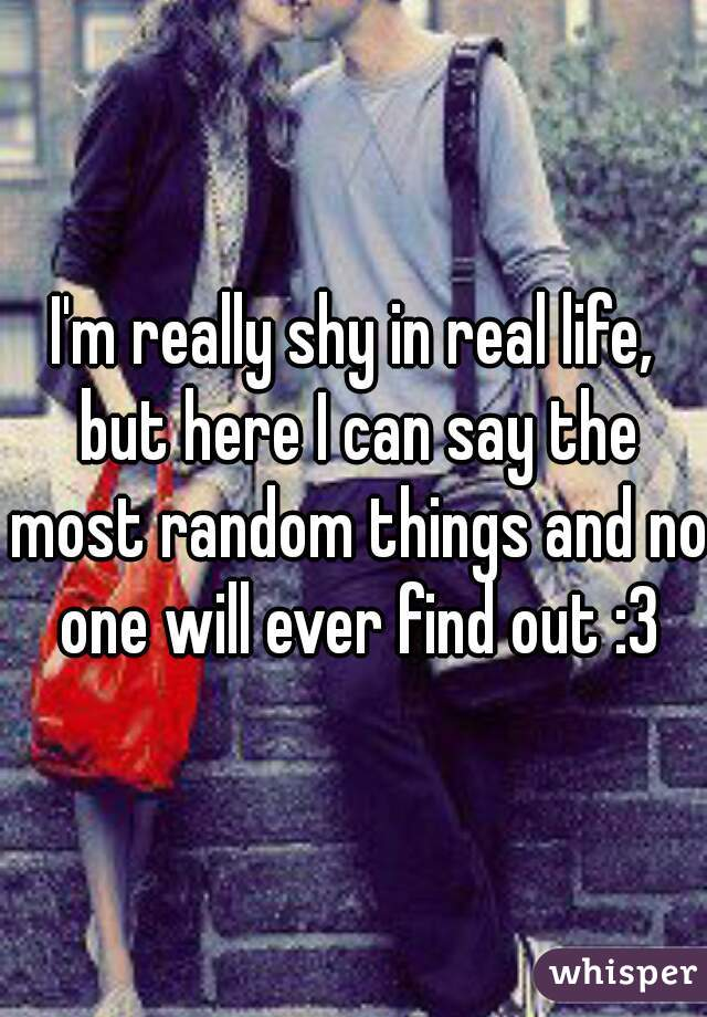 I'm really shy in real life, but here I can say the most random things and no one will ever find out :3
