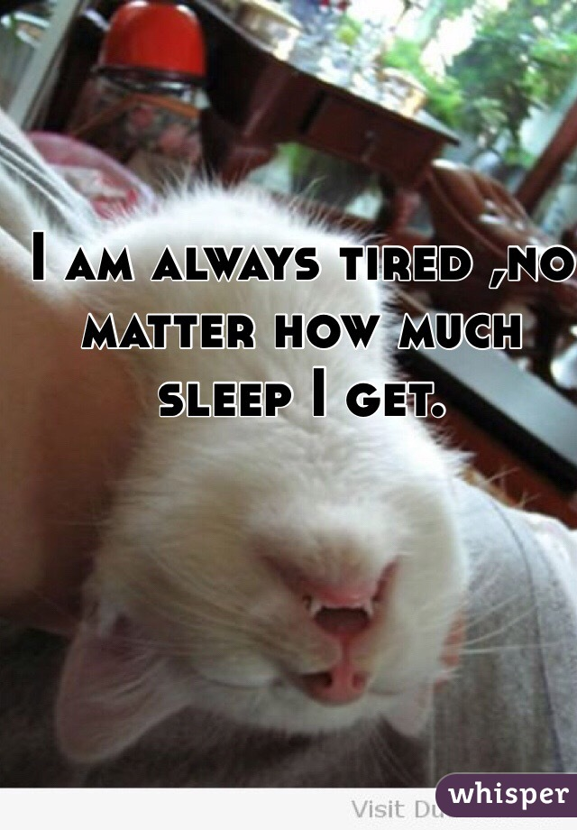 I am always tired ,no matter how much sleep I get.