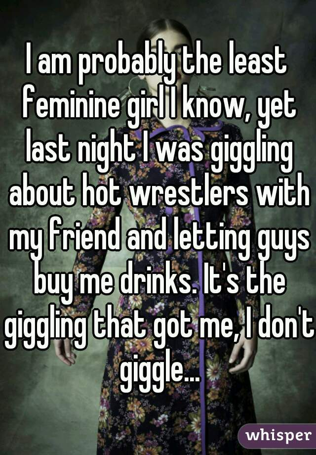 I am probably the least feminine girl I know, yet last night I was giggling about hot wrestlers with my friend and letting guys buy me drinks. It's the giggling that got me, I don't giggle...