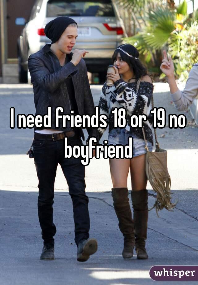 I need friends 18 or 19 no boyfriend