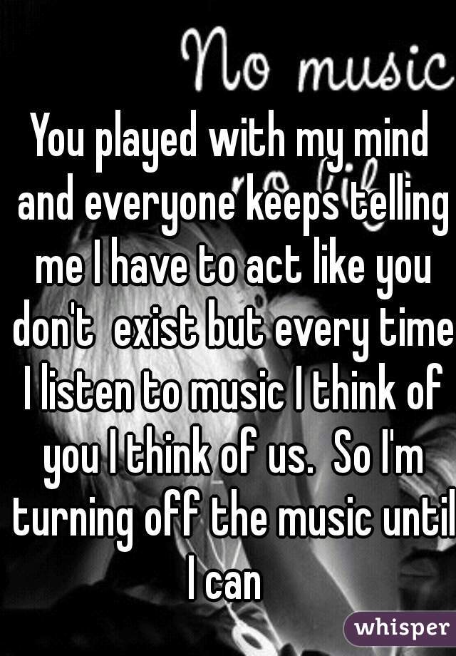 You played with my mind and everyone keeps telling me I have to act like you don't  exist but every time I listen to music I think of you I think of us.  So I'm turning off the music until I can