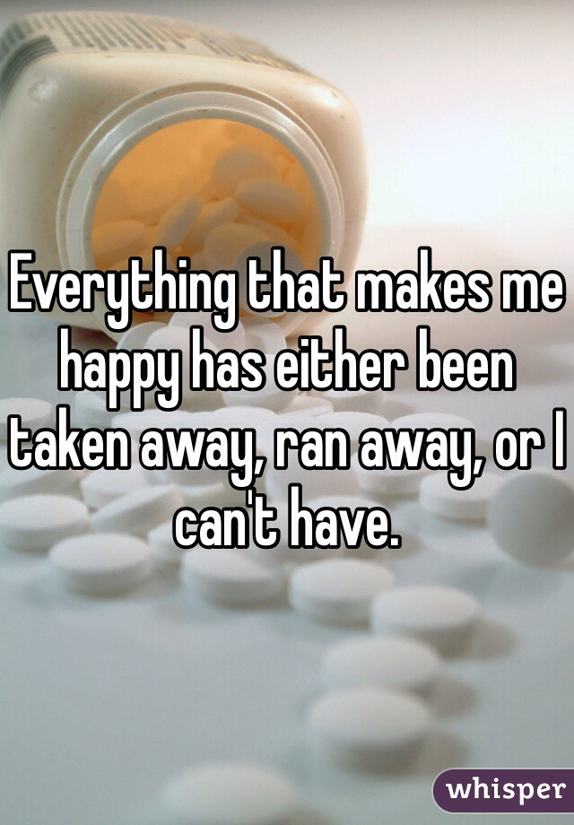 Everything that makes me happy has either been taken away, ran away, or I can't have.