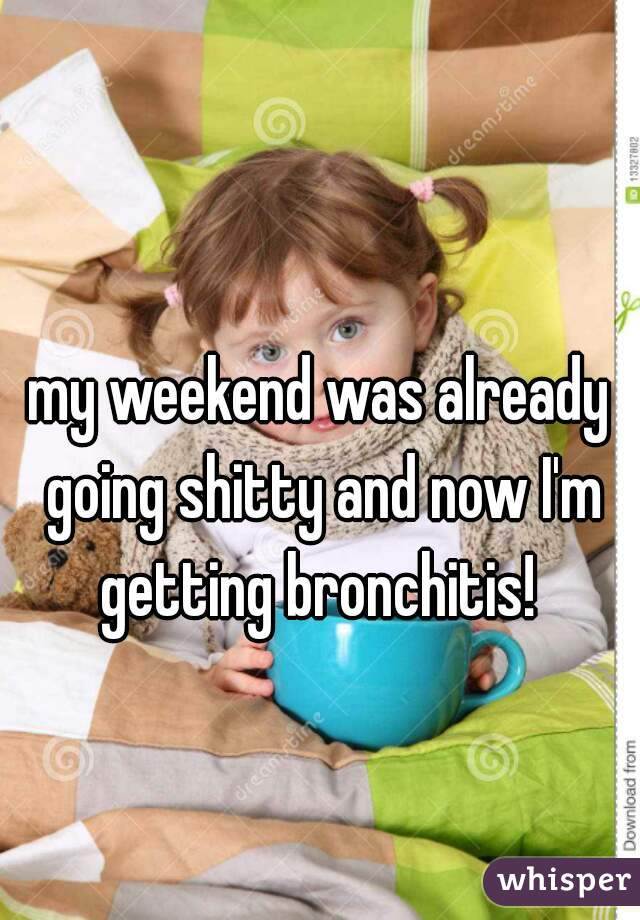 my weekend was already going shitty and now I'm getting bronchitis!