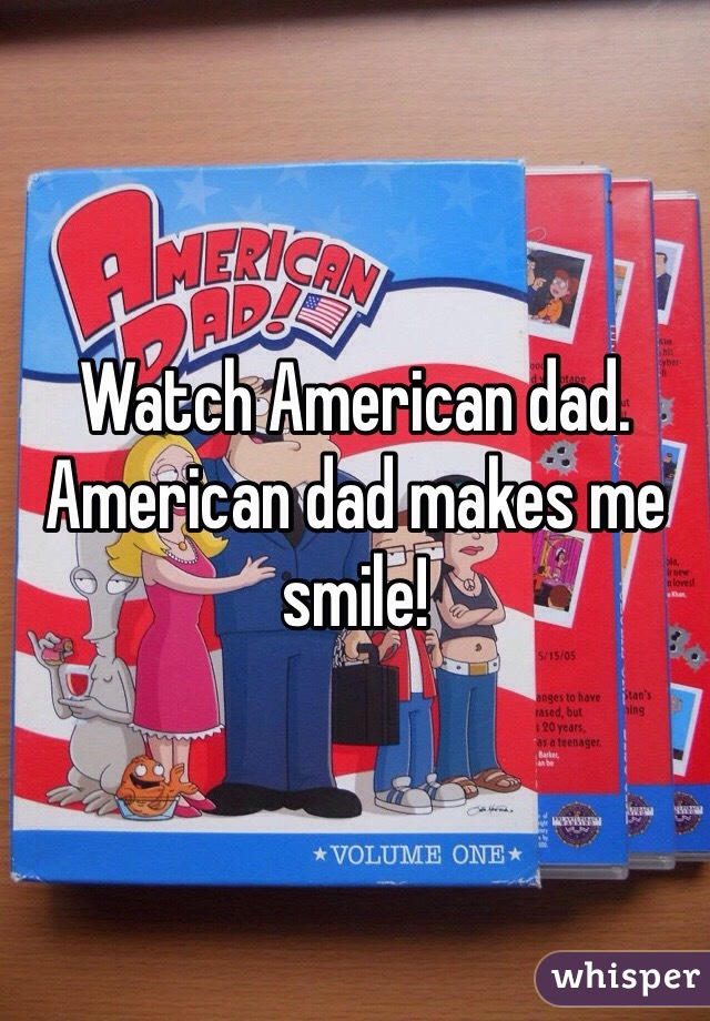 Watch American dad. American dad makes me smile!