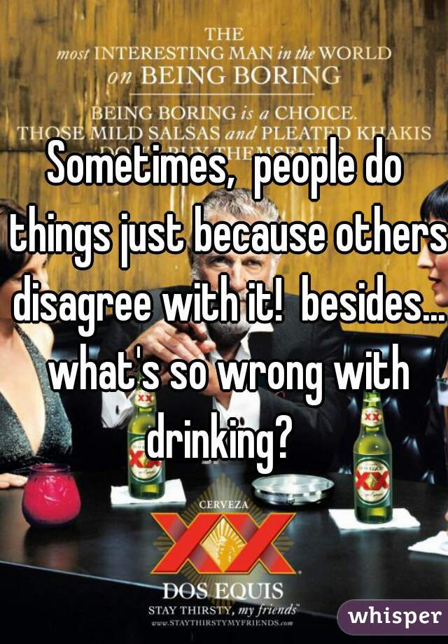 Sometimes,  people do things just because others disagree with it!  besides... what's so wrong with drinking?