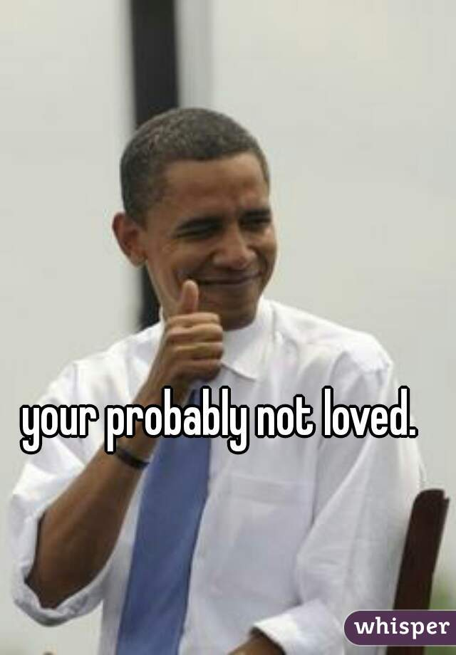 your probably not loved.